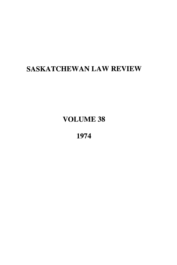 handle is hein.journals/sasklr38 and id is 1 raw text is: SASKATCHEWAN LAW REVIEW